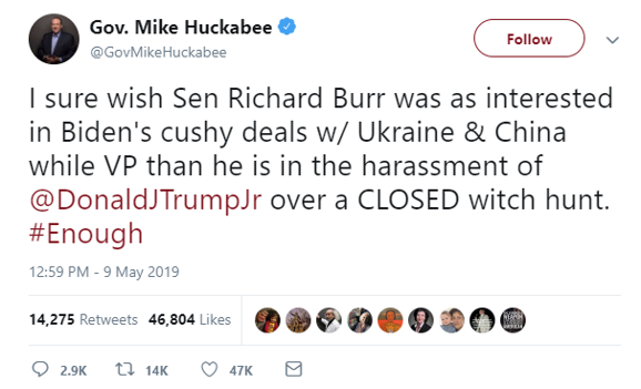 0  Gov. Mike Huckabee  Follow  @GovMikeHuckabee  I sure wish Sen Richard Burr was as interested  in Biden's cushy deals w/ Ukraine & China  while VP than he is in the harassment of  @DonaldJTrumpJr over a CLOSED witch hunt.  #Enough  12:59 PM - 9 May 2019  oee•oeotoc  14,275  Retweets  46,804  Likes  Q 2.9K 14K 0 47K